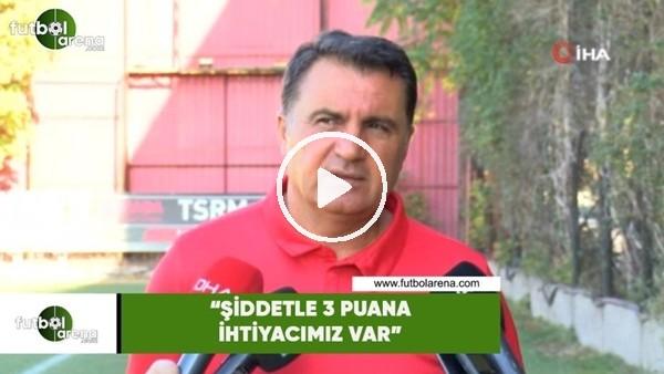 """'Mustafa Kaplan: """"Şiddetle 3 puana ihtiyacımız var"""""""