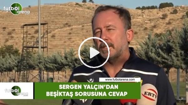 'Sergen Yalçın'dan Beşiktaş sorusuna cevap