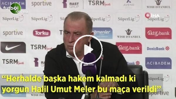 """'Fatih Terim: """"Herhalde başka hakem kalmadı ki yorgun Halil Umut Meler bu maça  verildi"""""""
