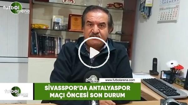 Sivasspor'da Antalyaspor maçı öncesi son durum