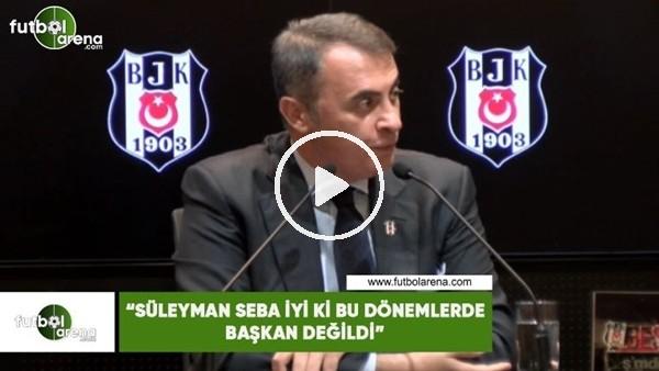 """'Fikret Orman: """"Süleyman Seba iyi ki bu dönemlerde başkan değildi"""""""