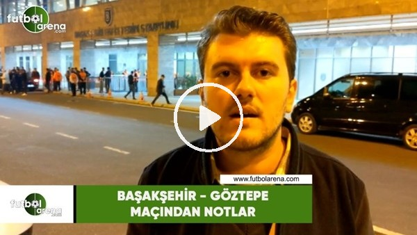 'Başakşehir - Göztepe maçından notlar
