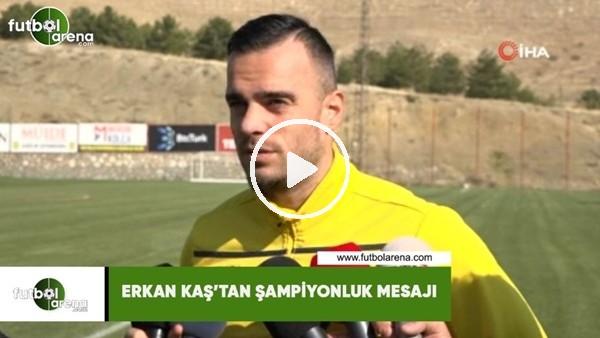 'Erkan Kaş'tan şampiyonluk mesajı