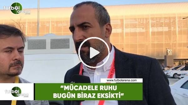 """'Mustafa Tokgöz. """"Mücadele ruhu bugün biraz eksikti"""""""