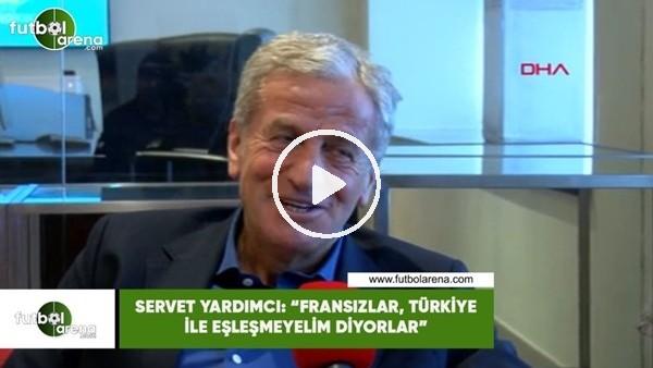 """Servet Yardımcı: """"Fransızlar, Türkiye ile eşleşmeyelim diyorlar"""""""