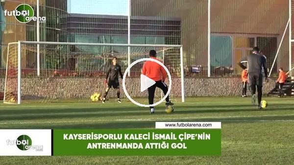 'Kayserisporlu kaleci İsmail Çipe'nin antrenmanda attığı gol