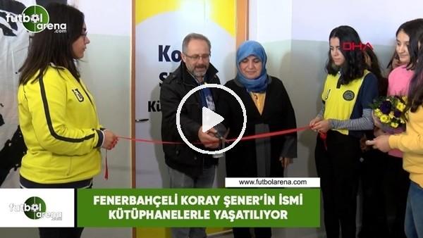 Fenerbahçeli Koray Şener'in ismi kütüphanelerle yaşatılıyor