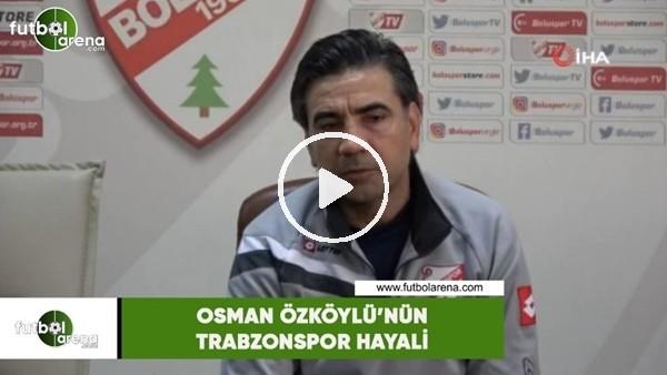 'Osman Özköylü'nün Trabzonspor hayali