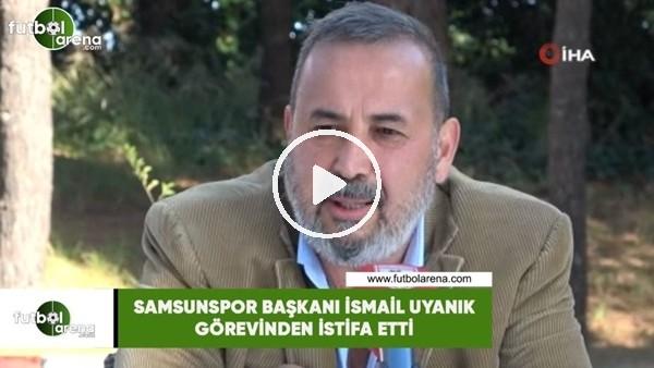 'Samsunspor Başkanı İsmail Uyanık görevinden istifa etti