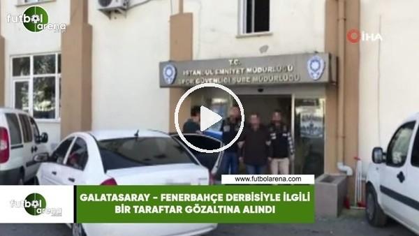 Galatasaray - Fenerbahçe derbisiyle ilgii bir taraftar gözaltına alındı