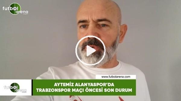'Aytemiz Alanyaspor'da Trabzonspor maçı öncesi son durum