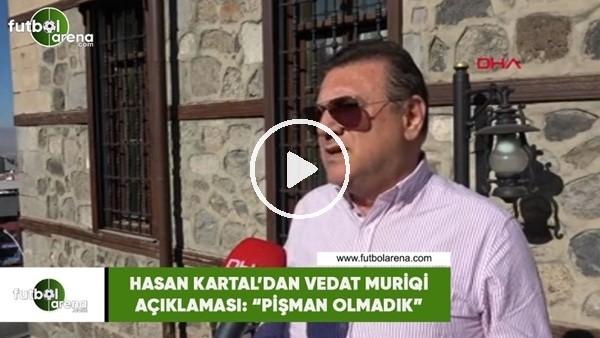 """'Hasan Kartal'dan Vedat Muriqi açıklaması: """"Pişman olmadık"""""""