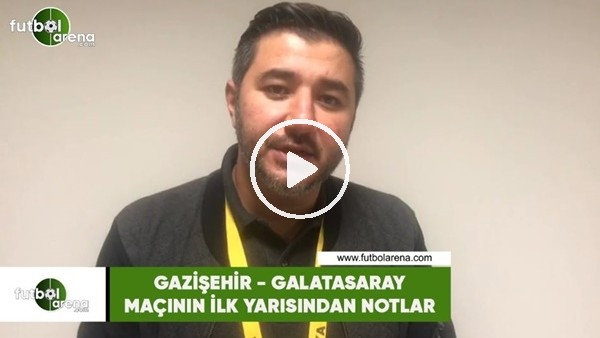 'Gazişehir - Galatasaray maçının ilk yarısından notlar