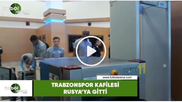 Trabzonspor kafilesi Rusya'ya gitti
