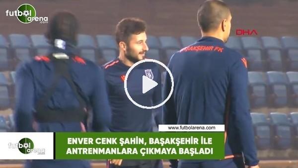 'Enver Cenk Şahin, Başakşehir ile antrenmanlara çıkmaya başladı