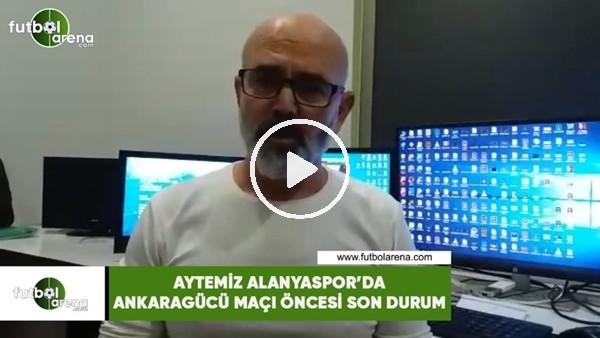 'Aytemiz Alanyaspor'da Ankaragücü maçı önces son durum