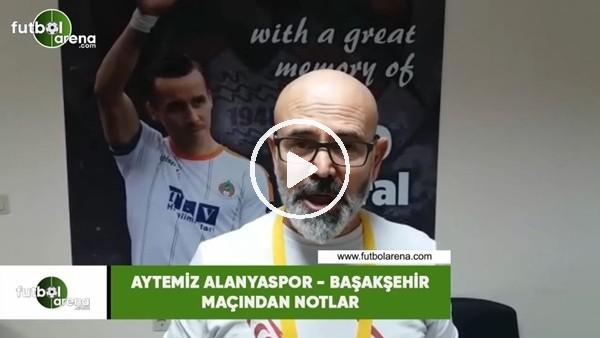 'Aytemiz Alanyaspor - Başakşehir maçından notlar