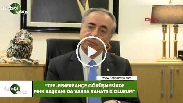"""'Mustafa Cengiz: """"TFF-Fenerbahçe görüşmesinde MHK Başkanı da varsa rahatsız olurum"""""""