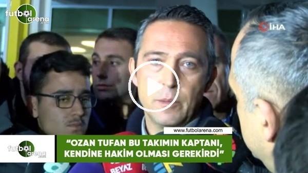 """'Ali Koç: """"Ozan Tufan bu takımın kaptanı, kendine hakim olması gerekirdi"""""""