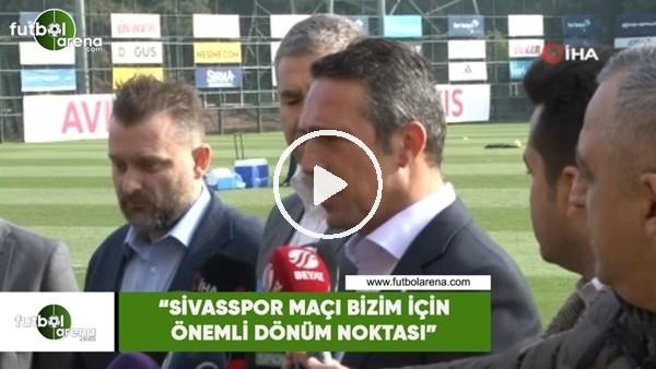 """'Ali Koç: """"Sivasspor maçı bizim için önemli dönüm noktası olacak"""""""