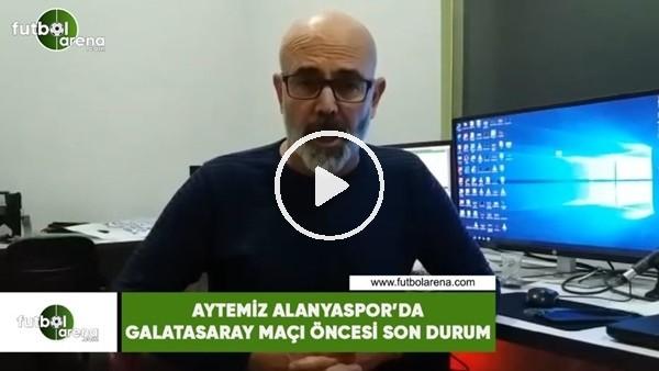 'Aytemiz Alanyaspor'da Galatasaray maçı öncesi son durum