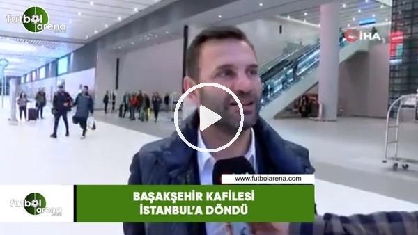 'Başakşehir kafilesi İstanbul'a döndü