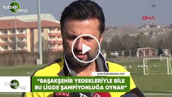 """Bülent Uygun: """"Başakşehir yedekleriyle bile bu ligde şampiyonluğa oynar"""""""