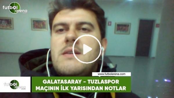 'Galatasaray - Tuzlaspor maçının ilk yarısından notlar
