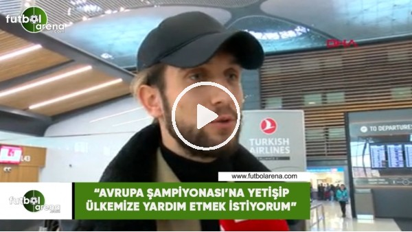 """Yusuf Yazıcı: """"Avrupa Şampiyonası'na yetişip ülkemize yardım etmek istiyorum """""""