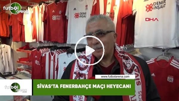 'Sivas'ta Fenerbahçe maçı heyecanı