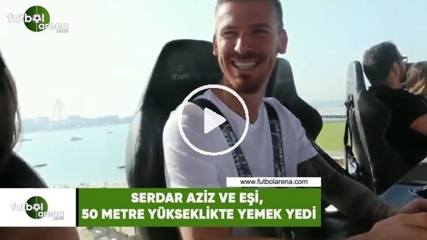 'Serdar Aziz ve eşi, 50 metre yükseklikte yemek yedi