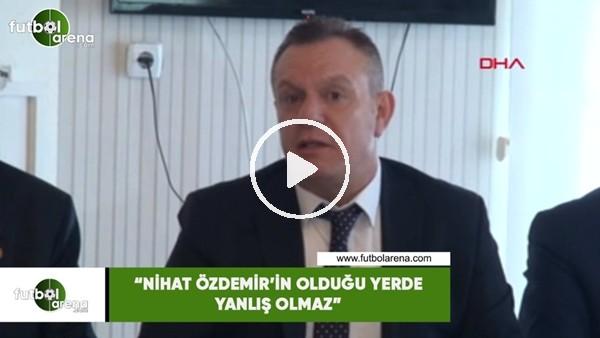 """'Ali Çetin: """"Nihat Özdemir'in olduğu yerde yanlış olmaz"""""""