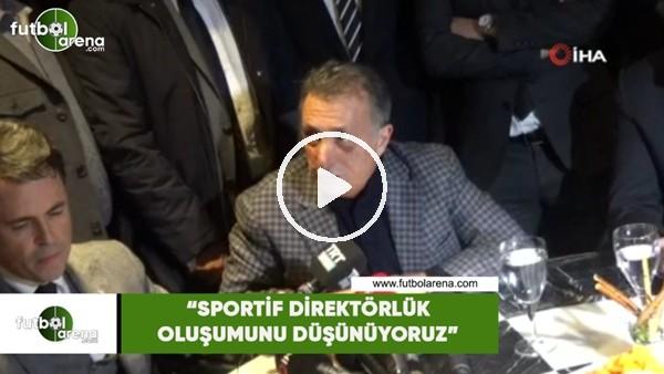 """'Ahmet Nur Çebi: """"Sportif Direktörlük oluşumunu düşünüyoruz"""""""
