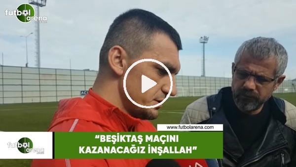 """'Abdullah Durak: """"Beşiktaş maçını kazanacağız inşallah"""""""