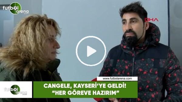 """'Cangele, Kayseri'ye geldi! """"Her göreve hazırım"""""""