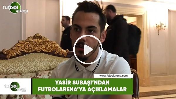 'Yasir Subaşı'ndan FutbolArena'ya açıklamalar