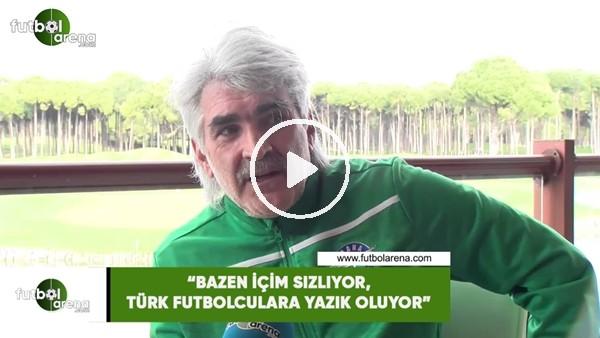 """'Uğur Tütüneker: """"Bazen içim sızlıyor, Türk futbolcularına yazık oluyor"""""""