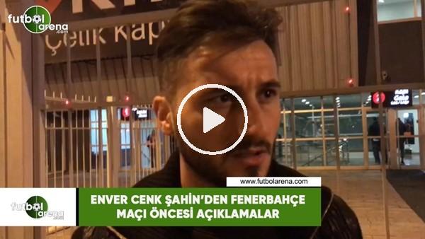 'Enver Cenk Şahin'den Fenerbahçe maçı öncesi açıklamalar