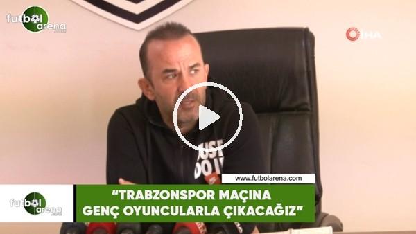 """'Mehmet Özdilek: """"Trabzonspor maçına genç oyuncularla çıkacağız"""""""