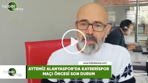 'Aytemiz Alanyaspor'da Kayserispor maçı öncesi son durum