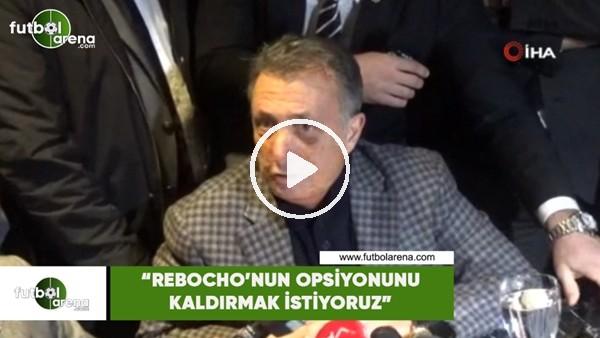 """'Ahmet Nur Çebi: """"Rebocho'nun opsiyonunu kaldırmak istiyoruz"""""""
