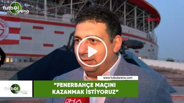 """'Ali Şafak Öztürk: """"Fenerbahçe maçını kazanmak istiyoruz"""""""