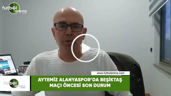 'Aytemiz Alanyaspor'da Beşiktaş maçı öncesi son durum