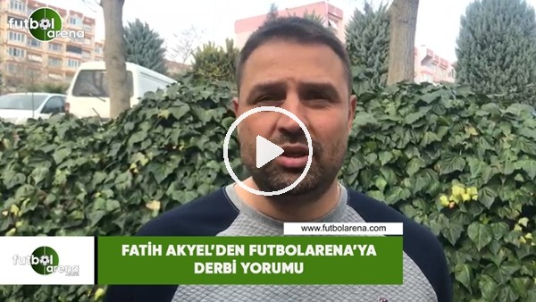 'Fatih Akyel'den FutbolArena'ya derbi yorumu