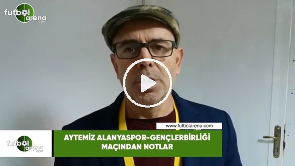 Aytemiz Alanyaspor - Gençlerbirliği maçından notlar