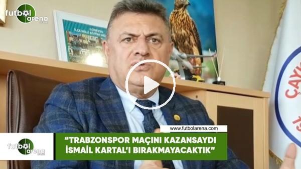 """Hasan Kartal: """"Trabzonspor maçını kazansaydı İsmail Kartal'ı bırakmayacaktık"""""""