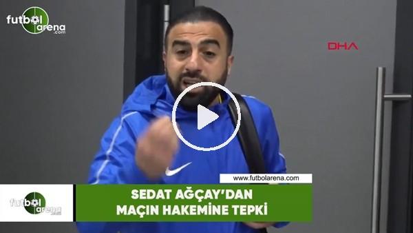 'Sedat Ağçay'dan maçın hakemine tepki