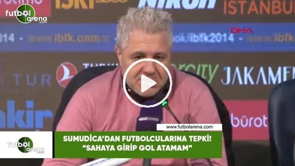 """Sumudica'dan futbolcularına tepki! """"Sahaya girip gol atamam"""""""