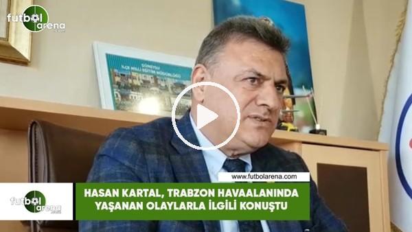 Hasan Kartal, Trabzon Havaalanında yaşanan olaylarla ilgili konuştu