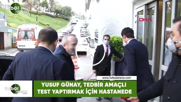 'Yusuf Günay, tedbir amaçlı test yaptırmak için hastanede